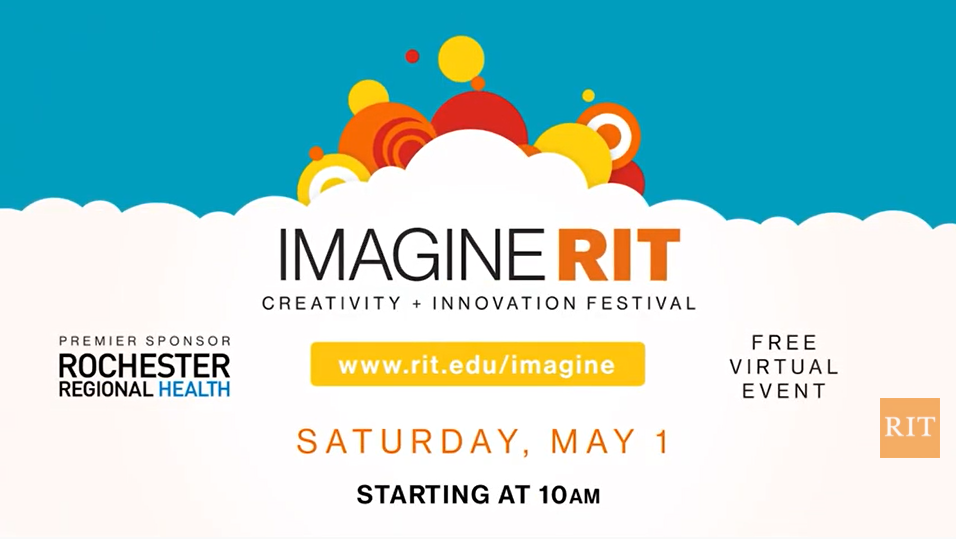 Imagine RIT Creativity and Innovation Festival, a free virtual event on Saturday, May 1 starting at 10 am. Visit rit.edu/imagine for more details. Sponsored by Rochester Regional Health