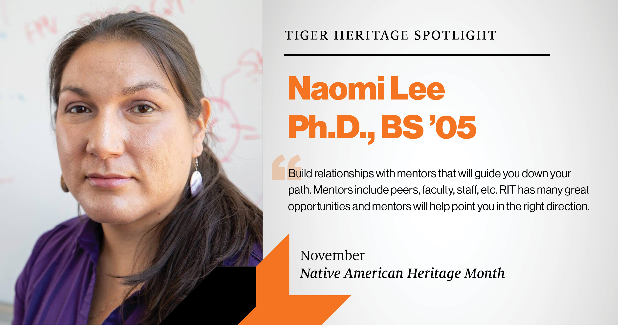 Tiger Heritage Spotlight Naomi Lee, Ph.D. BS '05 Build relationships with mentors that will guide you down your path, Mentors include peers, faculty, staff, etc. RIT has many great oppotunities and mentors that will help point you in the right direction