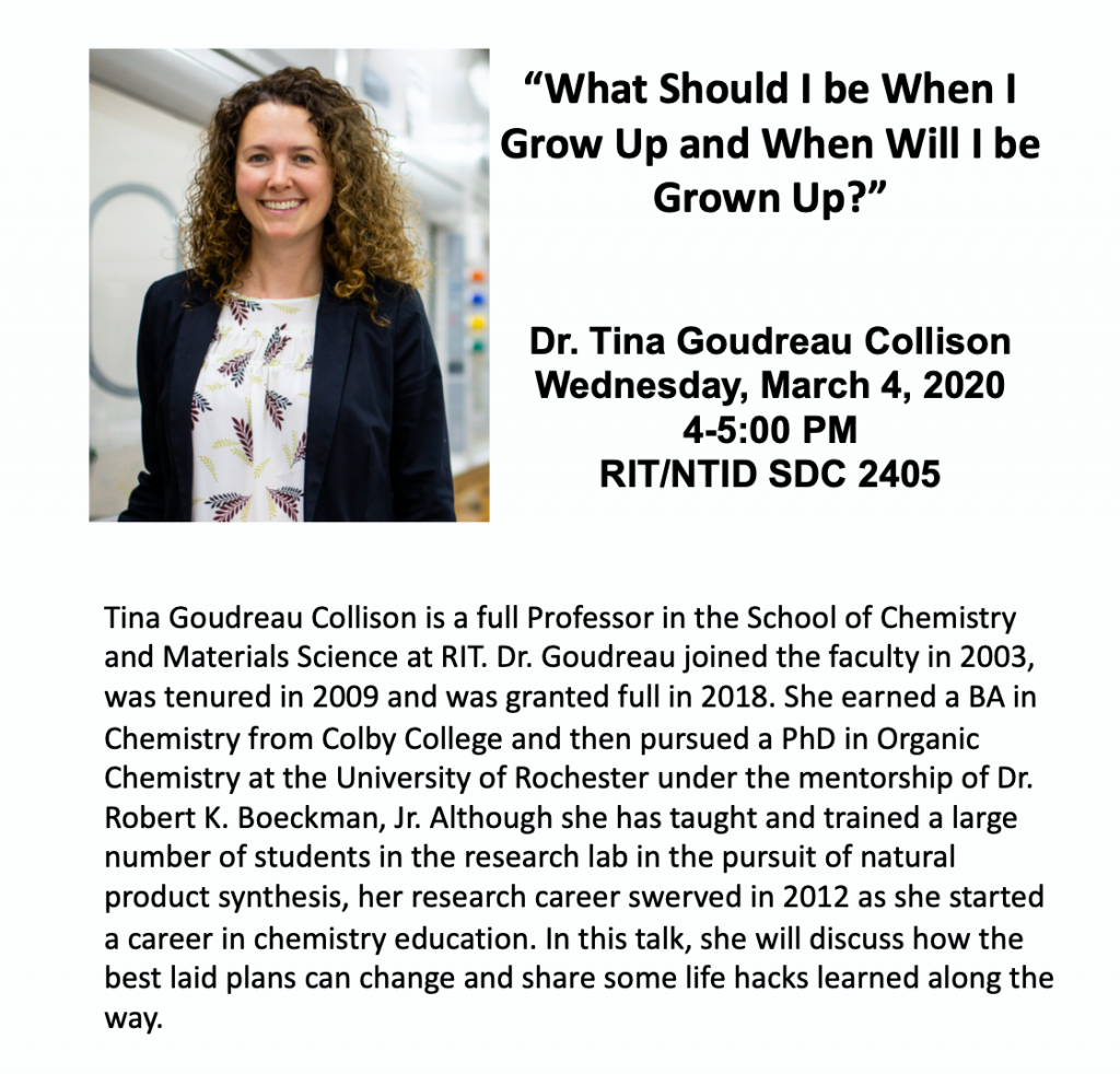 """A poster of World Of Wonder In Science Presentation Series  A portrait photo of Dr. Tina Goudreau Collison with a smile. She wears a black suit jacket and a white shirt with colorful leaves.  """"What Should I be When I Grow Up and When Will I be Grown Up?""""  Tina Goudreau Collison is a full Professor in the School of Chemistry and Materials Science at RIT. Dr. Goudreau joined the faculty in 2003, was tenured in 2009 and was granted full in 2018. She earned a BA in Chemistry from Colby College and then pursued a PhD in Organic Chemistry at the University of Rochester under the mentorship of Dr. Robert K. Boeckman, Jr. Although she has taught and trained a large number of students in the research lab in the pursuit of natural product synthesis, her research career swerved in 2012 as she started a career in chemistry education. In this talk, she will discuss how the best laid plans can change and share some life hacks learned along the way. Sponsored by Rochester Bridges to the Doctorate for Deaf and Hard of Hearing Students NIH-NIGMS (R25 GM107739) Interpreters will be provided"""