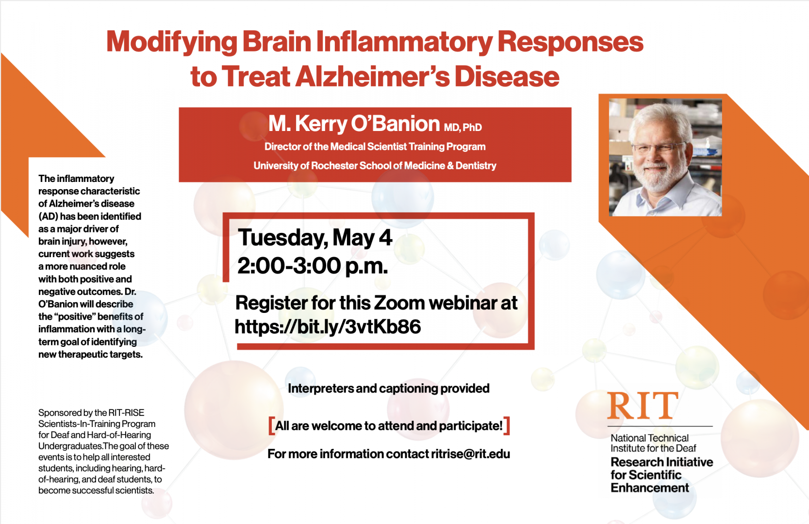 """Modifying Brain Inflammatory Responses to Treat Alzheimer's Disease"" presented by Dr. M. Kerry O'Banion. Interpreters and captioning provided. All are welcome to attend and participate! Tuesday, May 4th from 2:00-3:00pm. Register for this Zoom webinar at https://rit.zoom.us/webinar/register/WN_HD8qVcXmTFmtoYUzRLxaQg  For more information contact ritrise@rit.edu"